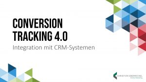 Conversion Tracking 4.0 für Lead Generation Businesses: Integration mit CRM-Systemen. Christian Ebernickel, Marketing Analytics Summit 2020